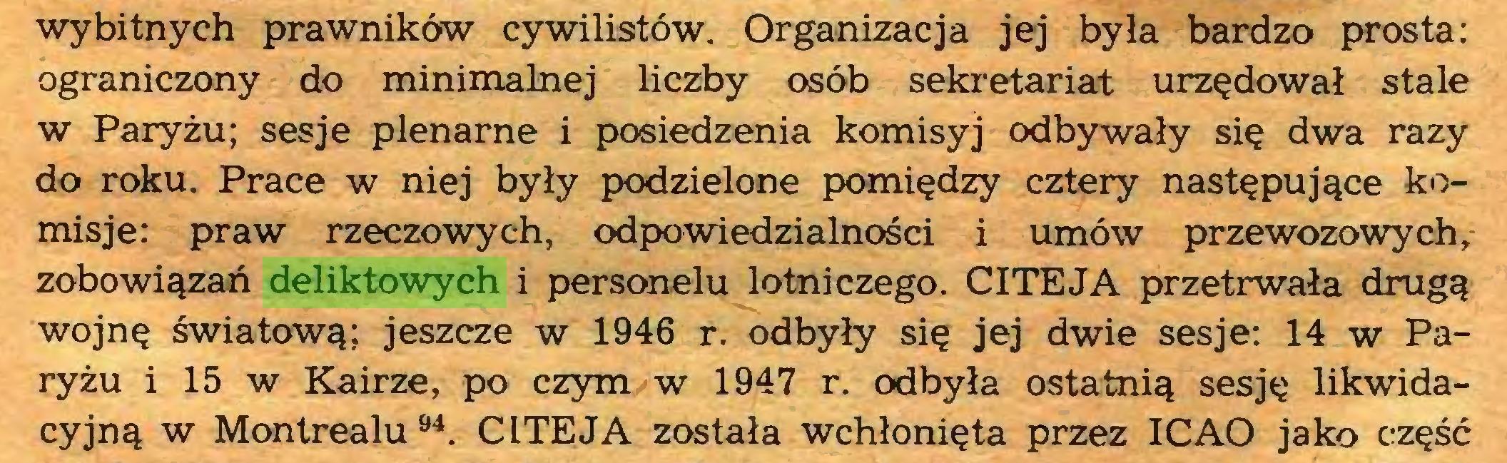 (...) wybitnych prawników cywilistów. Organizacja jej była bardzo prosta: ograniczony do minimalnej liczby osób sekretariat urzędował stale w Paryżu; sesje plenarne i posiedzenia komisyj odbywały się dwa razy do roku. Prace w niej były podzielone pomiędzy cztery następujące komisje: praw rzeczowych, odpowiedzialności i umów przewozowych, zobowiązań deliktowych i personelu lotniczego. CITEJA przetrwała drugą wojnę światową; jeszcze w 1946 r. odbyły się jej dwie sesje: 14 w Paryżu i 15 w Kairze, po czym w 1947 r. odbyła ostatnią sesję likwidacyjną w Montrealu94. CLTEJA została wchłonięta przez ICAO jako część...
