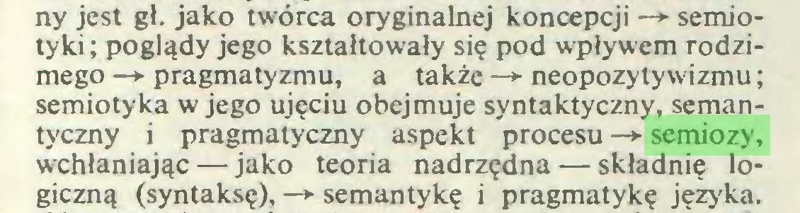 (...) ny jest gł. jako twórca oryginalnej koncepcji —*■ semiotyki ; poglądy jego kształtowały się pod wpływem rodzimego —*■ pragmatyzmu, a także —*■ neopozytywizmu; semiotyka w jego ujęciu obejmuje syntaktyczny, semantyczny i pragmatyczny aspekt procesu —*• semiozy, wchłaniając — jako teoria nadrzędna — składnię logiczną (syntaksę), —► semantykę i pragmatykę języka...