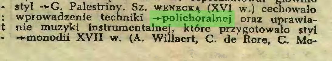 """(...) styl -*-G. Palestriny. Sz. wenecką (XVI w.) cechowało J *- 1 chr"""" * _ ^ """" , f VCVUUn UlU wprowadzenie techniki -►polichoralnej oraz uprawianie muzyki instrumentalnej, które przygotowało stvl -►monodii XVII w. (A. Wiilaert, C. de Rore, C. Me..."""