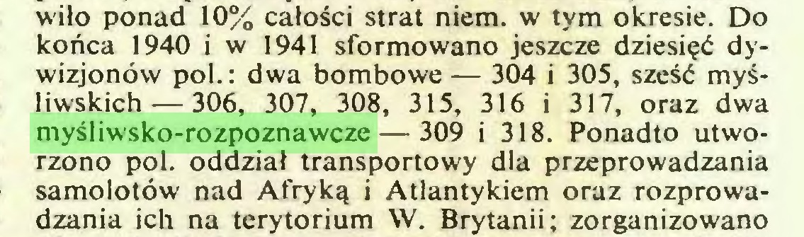 (...) wiło ponad 10% całości strat niem. w tym okresie. Do końca 1940 i w 1941 sformowano jeszcze dziesięć dywizjonów poi.; dwa bombowe — 304 i 305, sześć myśliwskich— 306, 307, 308, 315, 316 i 317, oraz dwa myśliwsko-rozpoznawcze — 309 i 318. Ponadto utworzono poi. oddział transportowy dla przeprowadzania samolotów nad Afryką i Atlantykiem oraz rozprowadzania ich na terytorium W. Brytanii; zorganizowano...