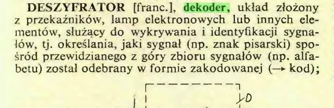 (...) DESZYFRATOR [franc.], dekoder, układ złożony z przekaźników, lamp elektronowych lub innych elementów, służący do wykrywania i identyfikacji sygnałów, tj. określania, jaki sygnał (np. znak pisarski) spośród przewidzianego z góry zbioru sygnałów (np. alfabetu) został odebrany w formie zakodowanej (—*■ kod); I 1...