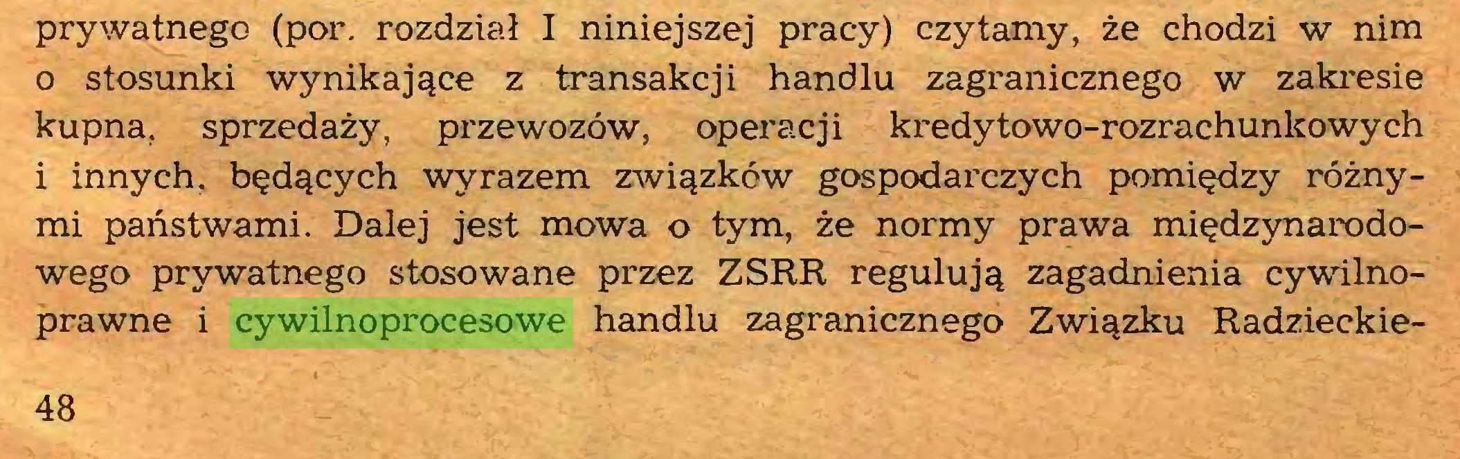 (...) prywatnego (por. rozdział I niniejszej pracy) czytamy, że chodzi w nim 0 stosunki wynikające z transakcji handlu zagranicznego w zakresie kupna, sprzedaży, przewozów, operacji kredy towo-rozrachunkowych 1 innych, będących wyrazem związków gospodarczych pomiędzy różnymi państwami. Dalej jest mowa o tym, że normy prawa międzynarodowego prywatnego stosowane przez ZSRR regulują zagadnienia cywilnoprawne i cywilnoprocesowe handlu zagranicznego Związku Radzieckie48...
