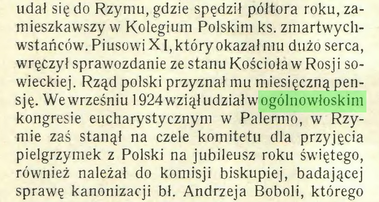 (...) udał się do Rzymu, gdzie spędził półtora roku, zamieszkawszy w Kolegium Polskim ks. zmartwychwstańców. Piusowi XI, który okazał mu dużo serca, wręczył sprawozdanie ze stanu Kościoła w Rosji sowieckiej. Rząd polski przyznał mu miesięczną pensję. Wewrześniu 1924wziął udział w ogólnowłoskim kongresie eucharystycznym w Palermo, w Rzymie zaś stanął na czele komitetu dla przyjęcia pielgrzymek z Polski na jubileusz roku świętego, również należał do komisji biskupiej, badającej sprawę kanonizacji bł. Andrzeja Boboli, którego...