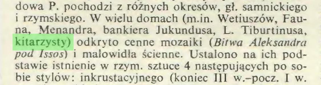 (...) dowa P. pochodzi z różnych okresów, gł. samnickiego i rzymskiego. W wielu domach (m.in. Wetiuszów, Fauna, Menandra, bankiera Jukundusa, L. Tiburtinusa, kitarzysty) odkryto cenne mozaiki (Bitwa Aleksandra pod Jssos) i malowidła ścienne. Ustalono na ich podstawie istnienie w rzym. sztuce 4 następujących po sobie stylów: inkrustacyjnego (koniec III w.-pocz. I w...