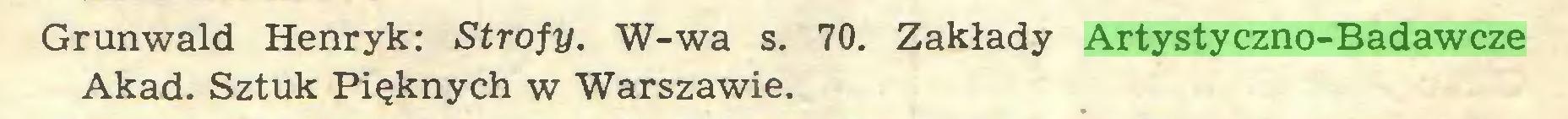 (...) Grunwald Henryk: Strofy. W-wa s. 70. Zakłady Artystyczno-Badawcze Akad. Sztuk Pięknych w Warszawie...