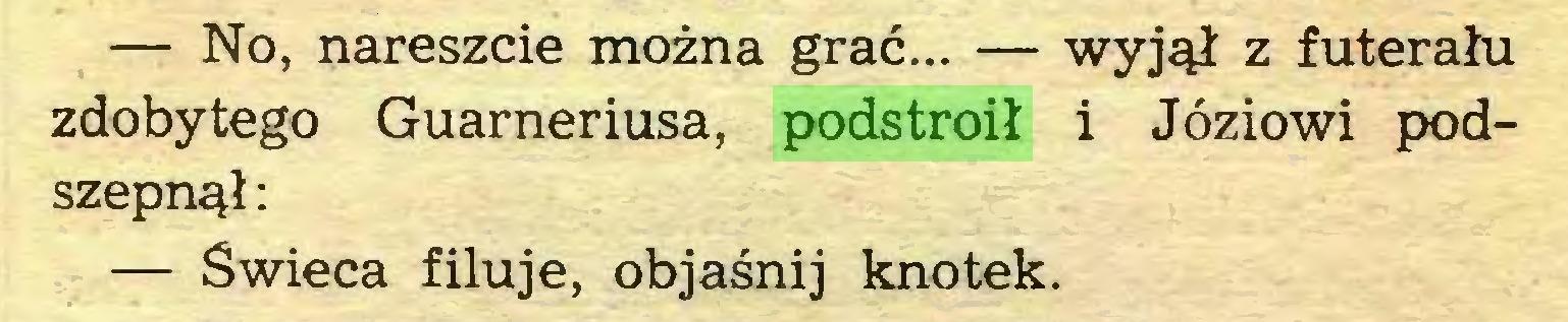 (...) — No, nareszcie można grać... — wyjął z futerału zdobytego Guarneriusa, podstroił i Józiowi podszepnął: — Świeca filuje, objaśnij knotek...