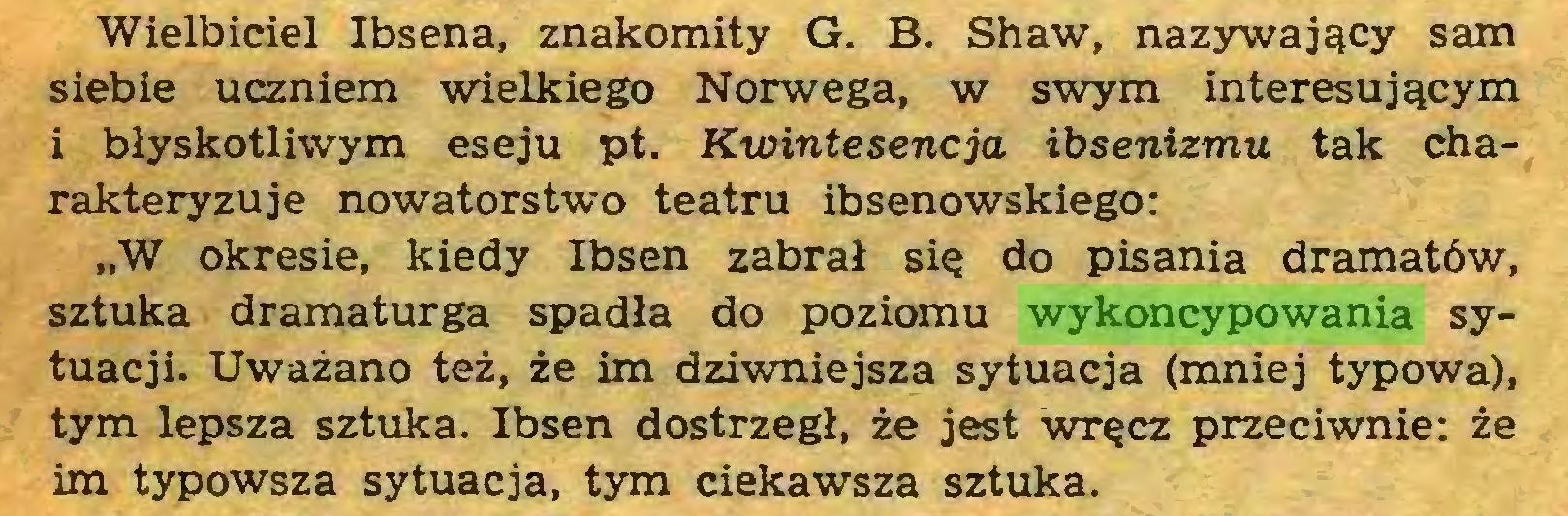 """(...) Wielbiciel Ibsena, znakomity G. B. Shaw, nazywający sam siebie uczniem wielkiego Norwega, w swym interesującym 1 błyskotliwym eseju pt. Kwintesencja ibsenizmu tak charakteryzuje nowatorstwo teatru ibsenowskiego: """"W okresie, kiedy Ibsen zabrał się do pisania dramatów, sztuka dramaturga spadła do poziomu wykoncypowania sytuacji. Uważano też, że im dziwniejsza sytuacja (mniej typowa), tym lepsza sztuka. Ibsen dostrzegł, że jest wręcz przeciwnie: że im typowsza sytuacja, tym ciekawsza sztuka..."""