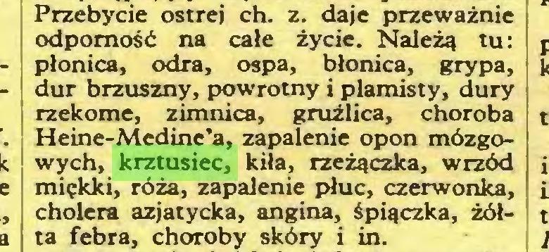 (...) Przebycie ostrej ch. z. daje przeważnie odporność na całe życie. Należą tu: płonica, odra, ospa, błonica, grypa, dur brzuszny, powrotny i plamisty, dury rzekome, z im nica, gruźlica, choroba Heine-Medine'a, zapalenie opon mózgowych, krztusiec, kiła, rzężą czka, wrzód miękki, róża, zapalenie płuc, czerwonka, cholera azjatycka, angina, śpiączka, żółta febra, choroby skóry i in...