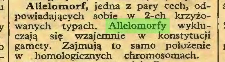 (...) AUelomorf, jedna z pary cech, odpowiadających sobie w 2-ch krzyżowanych typach. Allelomorfy wykluczają się wzajemnie w konstytucji gamety. Zajmują to samo położenie w homologicznych chromosomach...
