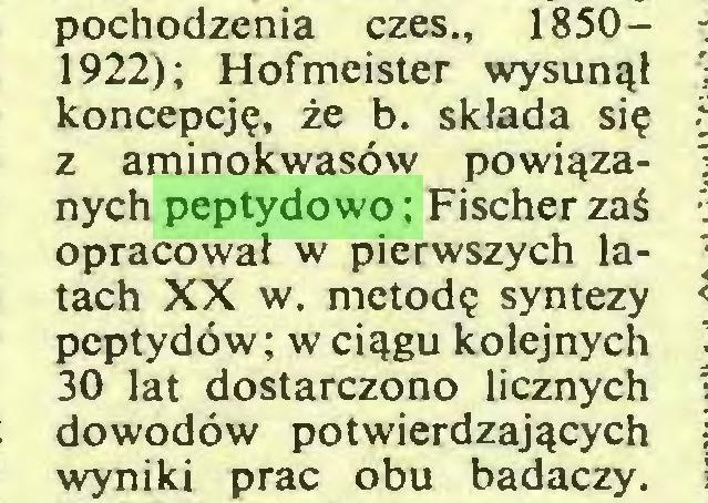 (...) pochodzenia czes., 18501922); Hofmeister wysunął koncepcję, że b. składa się z aminokwasów powiązanych peptydowo; Fischer zaś opracował w pierwszych latach XX w. metodę syntezy peptydów; w ciągu kolejnych 30 lat dostarczono licznych dowodów potwierdzających wyniki prac obu badaczy...