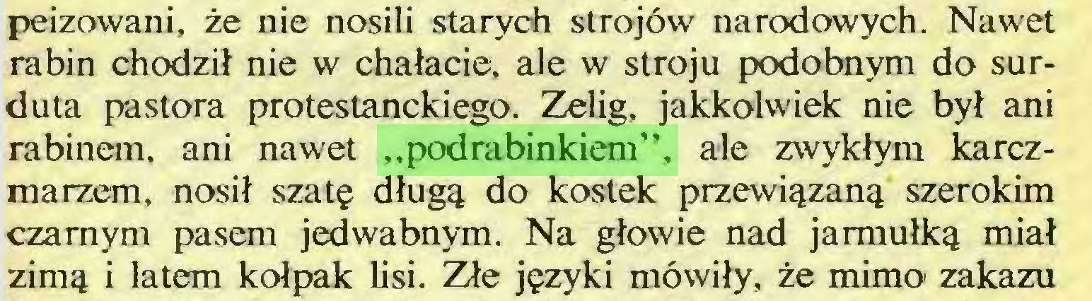 """(...) peizowani, że nie nosili starych strojów narodowych. Nawet rabin chodził nie w chałacie, ale w stroju podobnym do surduta pastora protestanckiego. Zelig, jakkolwiek nie był ani rabinem, ani nawet """"podrabinkiem"""", ale zwykłym karczmarzem, nosił szatę długą do kostek przewiązaną szerokim czarnym pasem jedwabnym. Na głowie nad jarmułką miał zimą i latem kołpak lisi. Złe języki mówiły, że mimo1 zakazu..."""