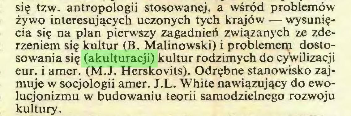 (...) się tzw. antropologii stosowanej, a wśród problemów żywo interesujących uczonych tych krajów — wysunięcia się na plan pierwszy zagadnień związanych ze zderzeniem się kultur (B. Malinowski) i problemem dostosowania się (akulturacji) kultur rodzimych do cyWilizacji eur. i amer. (M.J. Herskovits). Odrębne stanowisko zajmuje w socjologii amer. J.L. White nawiązujący do ewolucjonizmu w budowaniu teorii samodzielnego rozwoju kultury...