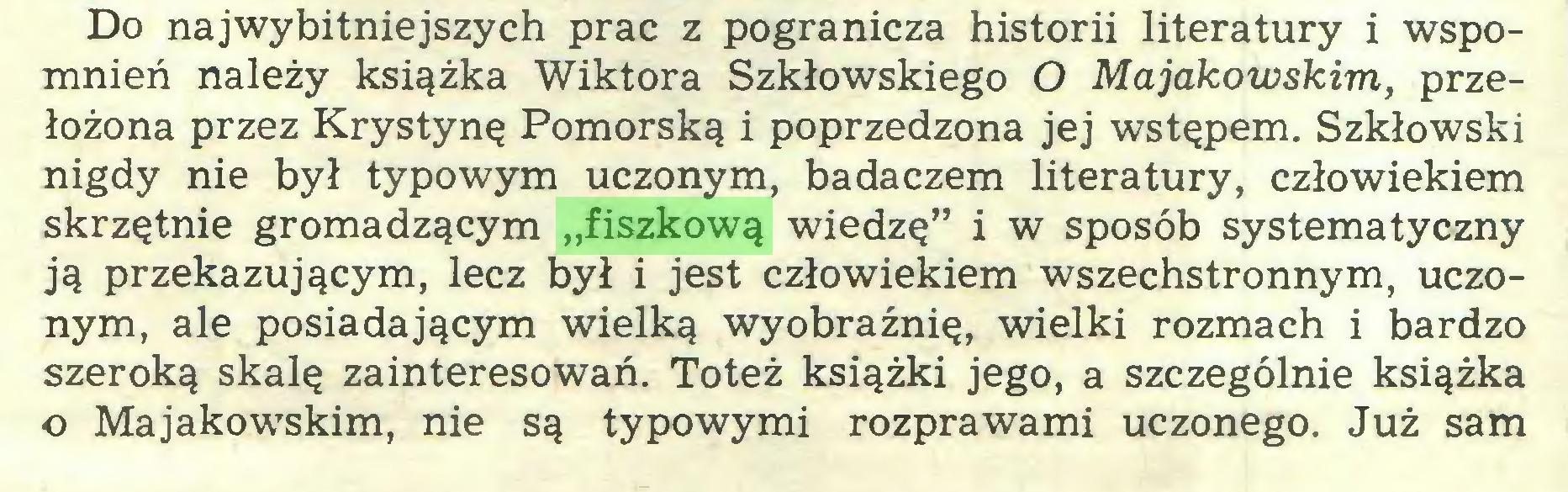 """(...) Do najwybitniejszych prac z pogranicza historii literatury i wspomnień należy książka Wiktora Szkłowskiego O Majakowskim, przełożona przez Krystynę Pomorską i poprzedzona jej wstępem. Szkłowski nigdy nie był typowym uczonym, badaczem literatury, człowiekiem skrzętnie gromadzącym """"fiszkową wiedzę"""" i w sposób systematyczny ją przekazującym, lecz był i jest człowiekiem wszechstronnym, uczonym, ale posiadającym wielką wyobraźnię, wielki rozmach i bardzo szeroką skalę zainteresowań. Toteż książki jego, a szczególnie książka o Majakowskim, nie są typowymi rozprawami uczonego. Już sam..."""