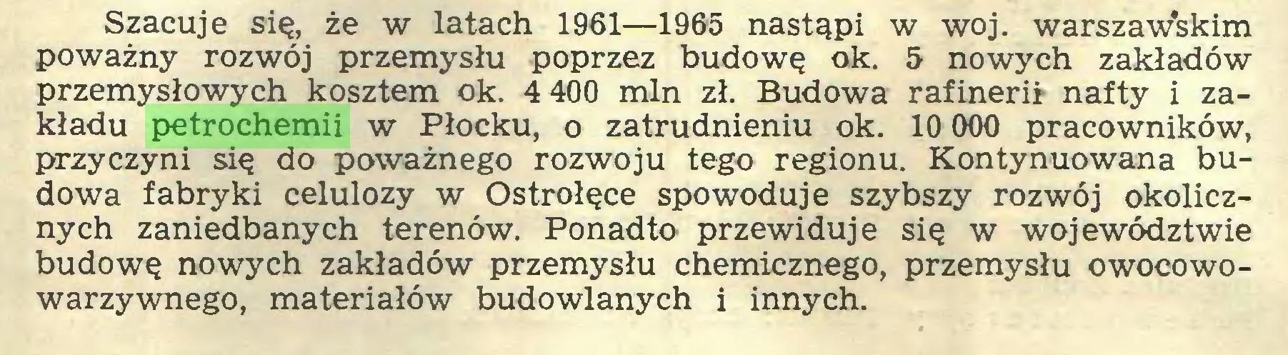 (...) Szacuje się, że w latach 1961—1965 nastąpi w woj. warszawskim poważny rozwój przemysłu poprzez budowę ok. 5 nowych zakładów przemysłowych kosztem ok. 4 400 min zł. Budowa rafinerii nafty i zakładu petrochemii w Płocku, o zatrudnieniu ok. 10 000 pracowników, przyczyni się do poważnego rozwoju tego regionu. Kontynuowana budowa fabryki celulozy w Ostrołęce spowoduje szybszy rozwój okolicznych zaniedbanych terenów. Ponadto przewiduje się w województwie budowę nowych zakładów przemysłu chemicznego, przemysłu owocowowarzywnego, materiałów budowlanych i innych...