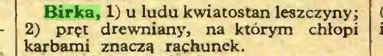 (...) Birka, 1) u ludu kwiatostan leszczyny; 2) pręt drewniany, na którym chłopi karbami znaczą rachunek...