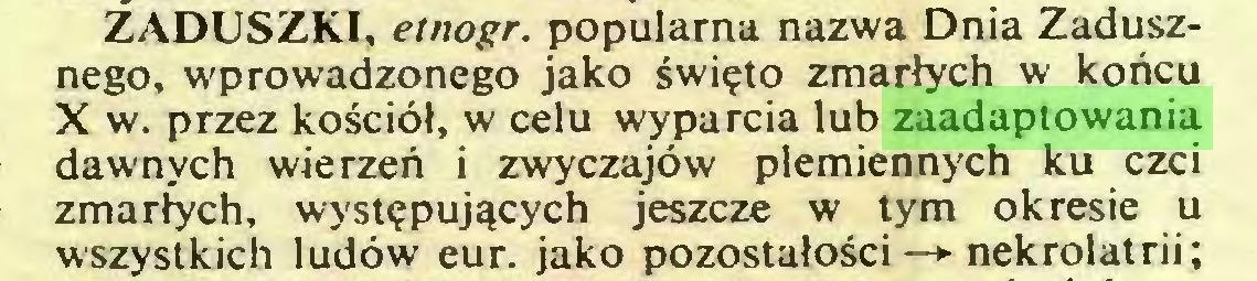 (...) ZADUSZKI, etnogr. populama nazwa Dnia Zadusznego, wprowadzonego jako swi?to zmarlych w koncu X w. przez kosciöl, w celu wyparcia lub zaadaptowania dawnych wierzen i zwyczajöw plemiennych ku czci zmarlych, wyst?puj^cych jeszcze w tym okresie u wszystkich ludöw eur. jako pozostalosci —*■ nekrolatrii;...