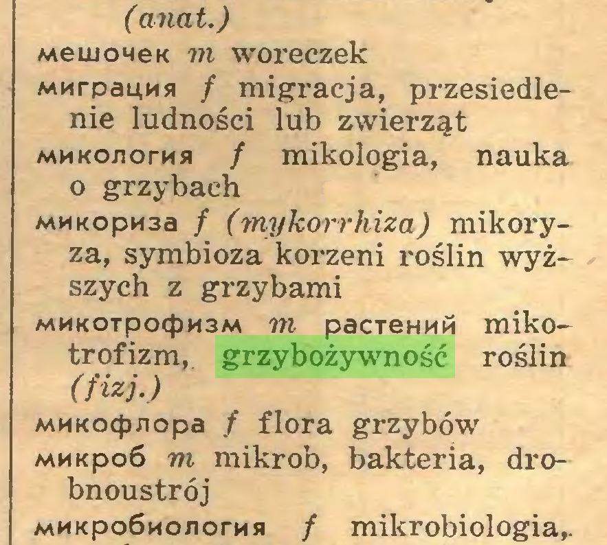 (...) ( anat.) MemoneK m woreczek MMrpauMsi / migracja, przesiedlenie ludności lub zwierząt MMKOJiorMjł / mikologia, nauka o grzybach MMKopn3a / (mykorrhiza) mikoryza, symbioza korzeni roślin wyższych z grzybami MMKOTpocpM3M m pacTemiM mikotrofizm, grzybożywność roślin (fizj.) MMKoepnopa / flora grzybów MM«po6 m mikrob, bakteria, drobnoustrój MMKpoSwojiorMB / mikrobiologia,...