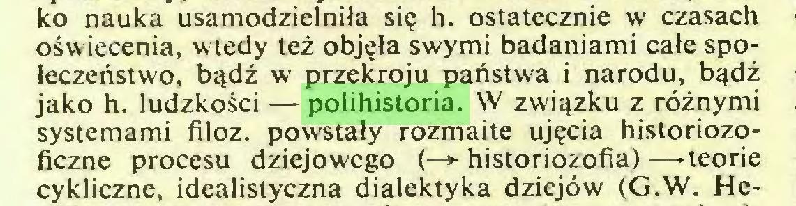 (...) ko nauka usamodzielniła się h. ostatecznie w czasach oświecenia, wtedy też objęła swymi badaniami całe społeczeństwo, bądź w przekroju państwa i narodu, bądź jako h. ludzkości — polihistoria. W związku z różnymi systemami filoz. powstały rozmaite ujęcia historiozoficzne procesu dziejowego (—> historiozofia) —teorie cykliczne, idealistyczna dialektyka dziejów (G.W. He...