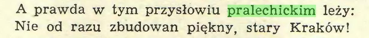(...) A prawda w tym przysłowiu pralechickim leży: Nie od razu zbudowan piękny, stary Kraków!...