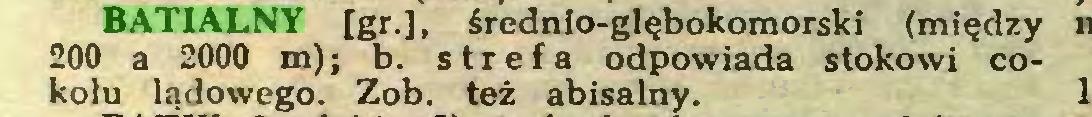 (...) BATIALNY [gr.], średnio-glębokomorski (między 200 a 2000 m); b. strefa odpowiada stokowi cokołu lądowego. Zob. też abisalny...