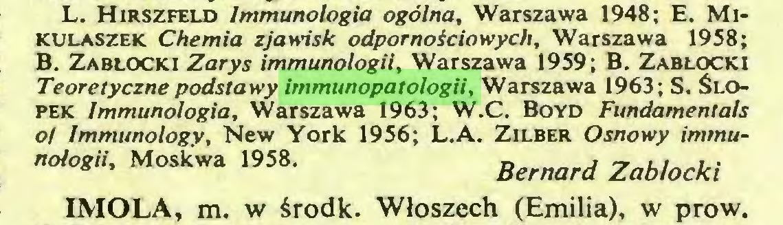 (...) L. Hirszfeld Immunologia ogólna. Warszawa 1948; E. Mikulaszek Chemia zjawisk odpornoiciowych, Warszawa 1958; B. Zabłocki Zarys immunologii, Warszawa 1959; B. Zabłocki Teoretyczne podstawy immunopatologii. Warszawa 1963; S. Ślopek Immunologia, Warszawa 1963; W.C. Boyd Fundamentals o/ Immunology, New York 1956; L.A. Zilber Osnowy immunologii, Moskwa 1958. ¿«W Zabłocki IMOLA, m. w środk. Włoszech (Emilia), w prow...