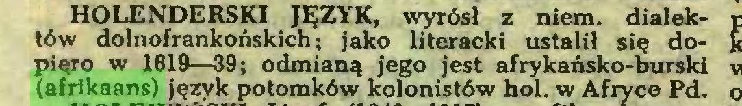 (...) HOLENDERSKI JĘZYK, wyrósł z niem. dialektów dolnofrankońskich; jako literacki ustalił się dopięro w 1619—39; odmianą jego jest afrykańsko-burski (afrikaans) język potomków kolonistów hol. w Afryce Pd...