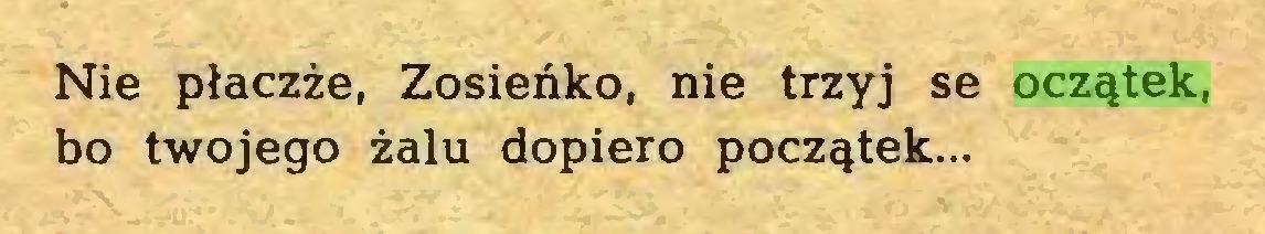 (...) Nie płaczże, Zosieńko, nie trzyj se oczątek, bo twojego żalu dopiero początek...