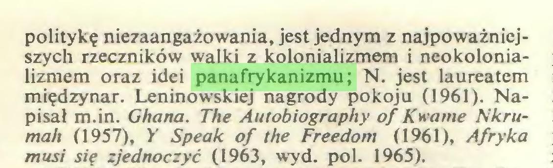 (...) politykę niezaangażowania, jest jednym z najpoważniejszych rzeczników walki z kolonializmem i neokolonializmem oraz idei panafrykanizmu; N. jest laureatem międzynar. Leninowskiej nagrody pokoju (1961). Napisał m.in. Ghana. The Autobiography of Kwame Nkrumah (1957), Y Speak of Ihe Freedom (1961), Afryka musi się zjednoczyć (1963, wyd. poi. 1965)...