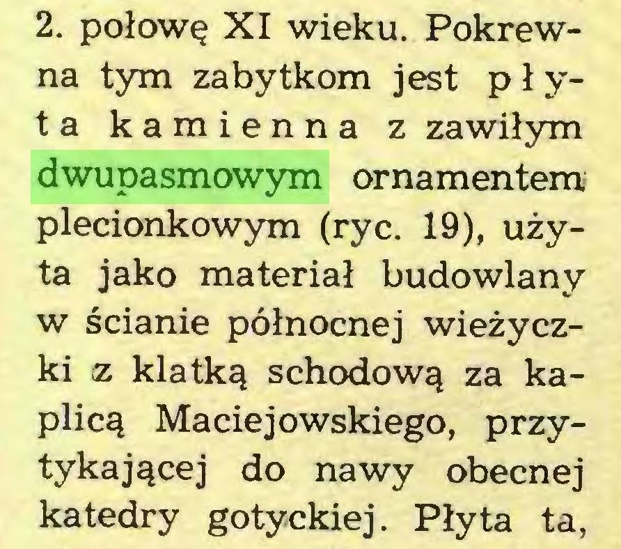 (...) 2. połowę XI wieku. Pokrewna tym zabytkom jest płyta kamienna z zawiłym dwupasmowym ornamentem plecionkowym (ryc. 19), użyta jako materiał budowlany w ścianie północnej wieżyczki ¡z klatką schodową za kaplicą Maciejowskiego, przytykającej do nawy obecnej katedry gotyckiej. Płyta ta,...