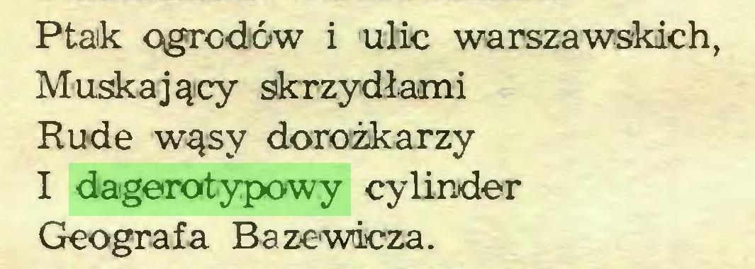 (...) Ptak ogrodów i ulic warszawskich, Muskający skrzydłami Rude wąsy dorożkarzy I dagerotypowy cylinder Geografa Bazewicza...