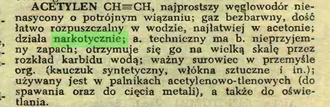 (...) ACETYLEN CH=CH, najprostszy węglowodór nienasycony o potrójnym wiązaniu; gaz bezbarwny, dość łatwo rozpuszczalny w wodzie, najłatwiej w acetonie; działa narkotycznie; a. techniczny ma b. nieprzyjemny zapach; otrzymuje się go na wielką skalę przez rozkład karbidu wodą; ważny surowiec w przemyśle org. (kauczuk syntetyczny, włókna sztuczne i in.); używany jest w palnikach acetylenowo-tlenowych (do spawania oraz do cięcia metali), a także do oświetlania...