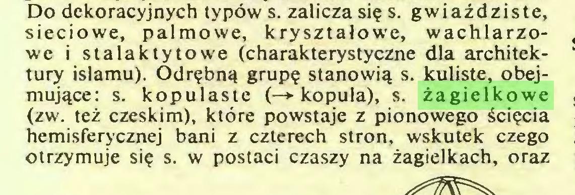 (...) Do dekoracyjnych typów s. zalicza się s. gwiaździste, sieciowe, palmowe, kryształowe, wachlarzowe i stalaktytowe (charakterystyczne dla architektury islamu). Odrębną grupę stanowią s. kuliste, obejmujące: s. kopulaste (—*■ kopuła), s. żagielkowe (zw. też czeskim), które powstaje z pionowego ścięcia hemisferycznej bani z czterech stron, wskutek czego otrzymuje się s. w postaci czaszy na żagielkach, oraz...