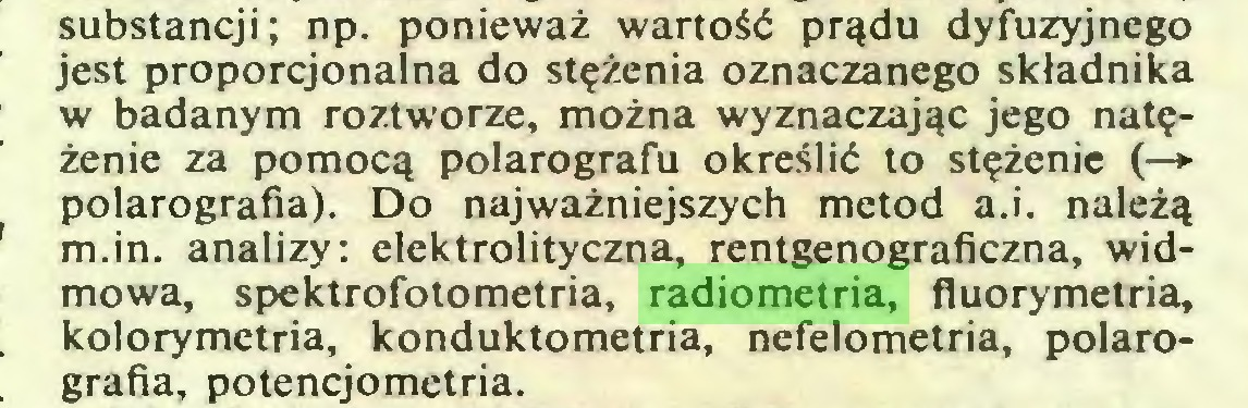 (...) substancji; np. ponieważ wartość prądu dyfuzyjnego jest proporcjonalna do stężenia oznaczanego składnika w badanym roztworze, można wyznaczając jego natężenie za pomocą polarografu określić to stężenie (—*■ polarografia). Do najważniejszych metod a.i. należą m.in. analizy: elektrolityczna, rentgenograficzna, widmowa, spektrofotometria, radiometria, fluorymetria, kolorymetria, konduktometria, nefelometría, polarografia, potencjometria...