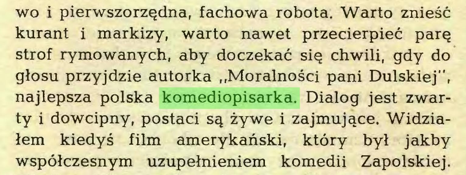 """(...) wo i pierwszorzędna, fachowa robota. Warto znieść kurant i markizy, warto nawet przecierpieć parę strof rymowanych, aby doczekać się chwili, gdy do głosu przyjdzie autorka """"Moralności pani Dulskiej"""", najlepsza polska komediopisarka. Dialog jest zwarty i dowcipny, postaci są żywe i zajmujące. Widziałem kiedyś film amerykański, który był jakby współczesnym uzupełnieniem komedii Zapolskiej..."""
