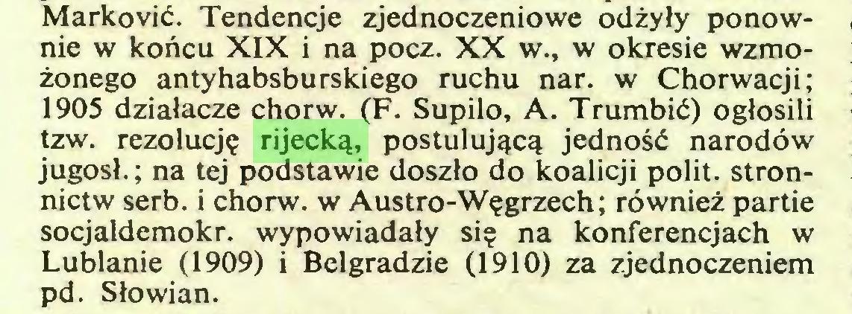 (...) Marković. Tendencje zjednoczeniowe odżyły ponownie w końcu XIX i na pocz. XX w., w okresie wzmożonego antyhabsburskiego ruchu nar. w Chorwacji; 1905 działacze chorw. (F. Supilo, A. Trumbić) ogłosili tzw. rezolucję rijecką, postulującą jedność narodów jugosł. ; na tej podstawie doszło do koalicji polit, stronnictw serb. i chorw. w Austro-Węgrzech ; również partie socjaldemokr. wypowiadały się na konferencjach w Lublanie (1909) i Belgradzie (1910) za zjednoczeniem pd. Słowian...