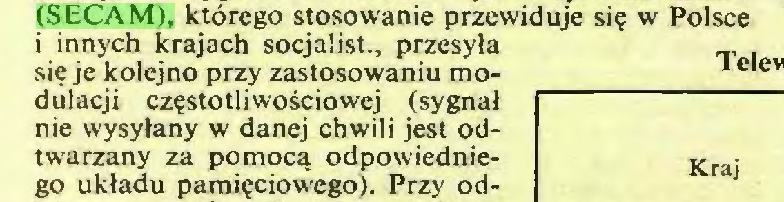 (...) (SECAM), którego stosowanie przewiduje się w Polsce i innych krajach socjalist., przesyła się je kolejno przy zastosowaniu modulacji częstotliwościowej (sygnał nie wysyłany w danej chwili jest odtwarzany za pomocą odpowiedniego układu pamięciowego). Przy od...
