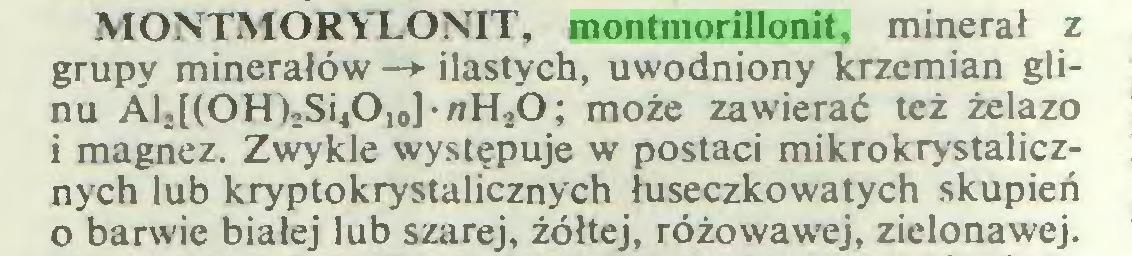 (...) MONTMORYLONIT, montmorillonit, minerał z grupy minerałów —*■ ilastych, uwodniony krzemian glinu Al,((OH)2Si4Oio]-nH20; może zawierać też żelazo i magnez. Zwykle występuje w postaci mikrokrystalicznych lub kryptokrystalicznych łuseczkowatych skupień 0 barwie białej lub szarej, żółtej, różowawej, zielonawej...