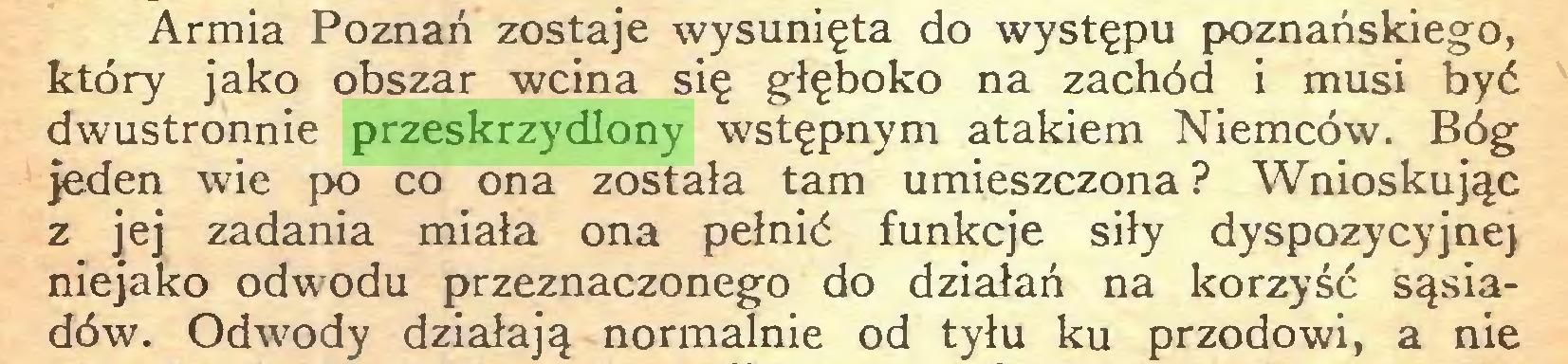 (...) Armia Poznań zostaje wysunięta do występu poznańskiego, który jako obszar wcina się głęboko na zachód i musi być dwustronnie przeskrzydlony wstępnym atakiem Niemców. Bóg jeden wie po co ona została tam umieszczona ? Wnioskując z jej zadania miała ona pełnić funkcje siły dyspozycyjnej niejako odwodu przeznaczonego do działań na korzyść sąsiadów. Odwody działają normalnie od tyłu ku przodowi, a nie...