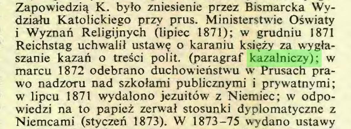 (...) Zapowiedzią K. było zniesienie przez Bismarcka Wydziału Katolickiego przy prus. Ministerstwie Oświaty i Wyznań Religijnych (lipiec 1871); w grudniu 1871 Reichstag uchwalił ustawę o karaniu księży za wygłaszanie kazań o treści polit. (paragraf kazalniczy); w marcu 1872 odebrano duchowieństwu w Prusach prawo nadzoru nad szkołami publicznymi i prywatnymi; w lipcu 1871 wydalono jezuitów z Niemiec; w odpowiedzi na to papież zerwał stosunki dyplomatyczne z Niemcami (styczeń 1873). W 1873-75 wydano ustawy...