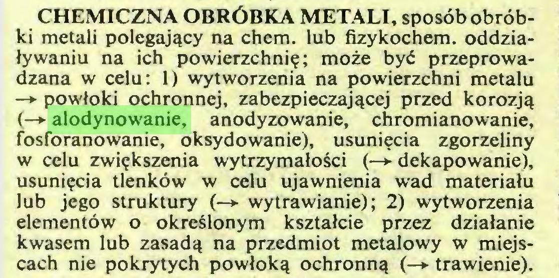 (...) CHEMICZNA OBRÓBKA METALI, sposób obróbki metali polegający na chem. lub fizykochem. oddziaływaniu na ich powierzchnię; może być przeprowadzana w celu: 1) wytworzenia na powierzchni metalu —► powłoki ochronnej, zabezpieczającej przed korozją (—► alodynowanie, anodyzowanie, chromianowanie, fosforanowanie, oksydowanie), usunięcia zgorzeliny w celu zwiększenia wytrzymałości (—»• dekapowanie), usunięcia tlenków w celu ujawnienia wad materiału lub jego struktury (-> wytrawianie); 2) wytworzenia elementów o określonym kształcie przez działanie kwasem lub zasadą na przedmiot metalowy w miejscach nie pokrytych powłoką ochronną (-*■ trawienie)...