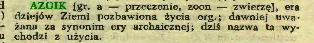 (...) AZOIK [gr. a — przeczenie, zoon — zwierzę], era dziejów Ziemi pozbawiona życia org.; dawniej uważana za synonim ery archaicznej; dziś nazwa ta wychodzi z użycia...