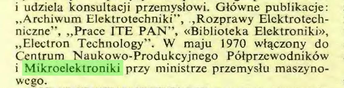 """(...) i udziela konsultacji przemysłowi. Główne publikacje: """"Archiwum Elektrotechniki"""", """"Rozprawy Elektrotechniczne"""", """"Prace ITE PAN"""", «Biblioteka Elektroniki», """"Electron Technology"""". W maju 1970 włączony do Centrum Naukowo-Produkcyjnego Półprzewodników i Mikroelektroniki przy ministrze przemysłu maszynowego..."""