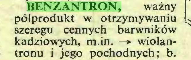 (...) BENZANTRON, ważny półprodukt w otrzymywaniu szeregu cennych barwników kadziowych, m.in. —*■ wiolantronu i jego pochodnych; b...
