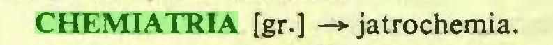 (...) CHEMIATRIA [gr.] —*• jatrochemia...