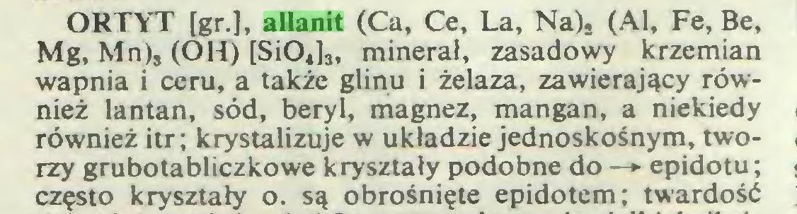 """(...) ORTYT [gr.], allanit (Ca, Ce, La, Na). (Al, Fe, Be, Mg, Mn), (OH) [SiO«]"""" minerał, zasadowy krzemian wapnia i ceru, a także glinu i żelaza, zawierający również lantan, sód, beryl, magnez, mangan, a niekiedy również itr; krystalizuje w układzie jednoskośnym, tworzy grubotabliczkowe kryształy podobne do —► epidotu; często kryształy o. są obrośnięte epidotem; twardość..."""