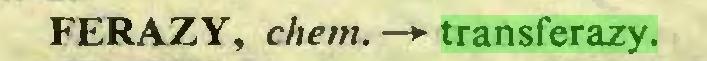 (...) FERAZY, chem. —> transferazy...