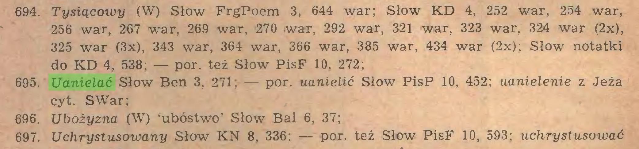 (...) 694. Tysiącowy (W) Słów FrgPoem 3, 644 war; Słów KD 4, 252 war, 254 war, 256 war, 267 war, 269 war, 270 war, 292 war, 321 war, 323 war, 324 war (2x), 325 war (3x), 343 war, 364 war, 366 war, 385 war, 434 war (2x); Słów notatki do KD 4, 538; — por. też Słów PisF 10, 272; 695. Uanielać Słów Ben 3, 271; — por. uanielić Słów PisP 10, 452; aanielenie z Jeża cyt. SWar; 696. Ubożyzna (W) 'ubóstwo' Słów Bal 6, 37; 697. Uchrystusowany Słów KN 8, 336; — por. też Słów PisF 10, 593; uchrystusować...