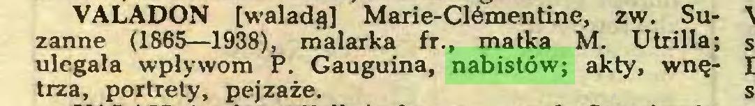 (...) VALADON [waladą] Marie-Clémentine, zw. Suzanne (1865—1938), malarka fr., matka M. Utrilla; ulegała wpływom P. Gauguina, nabistów; akty, wnętrza, portrety, pejzaże...