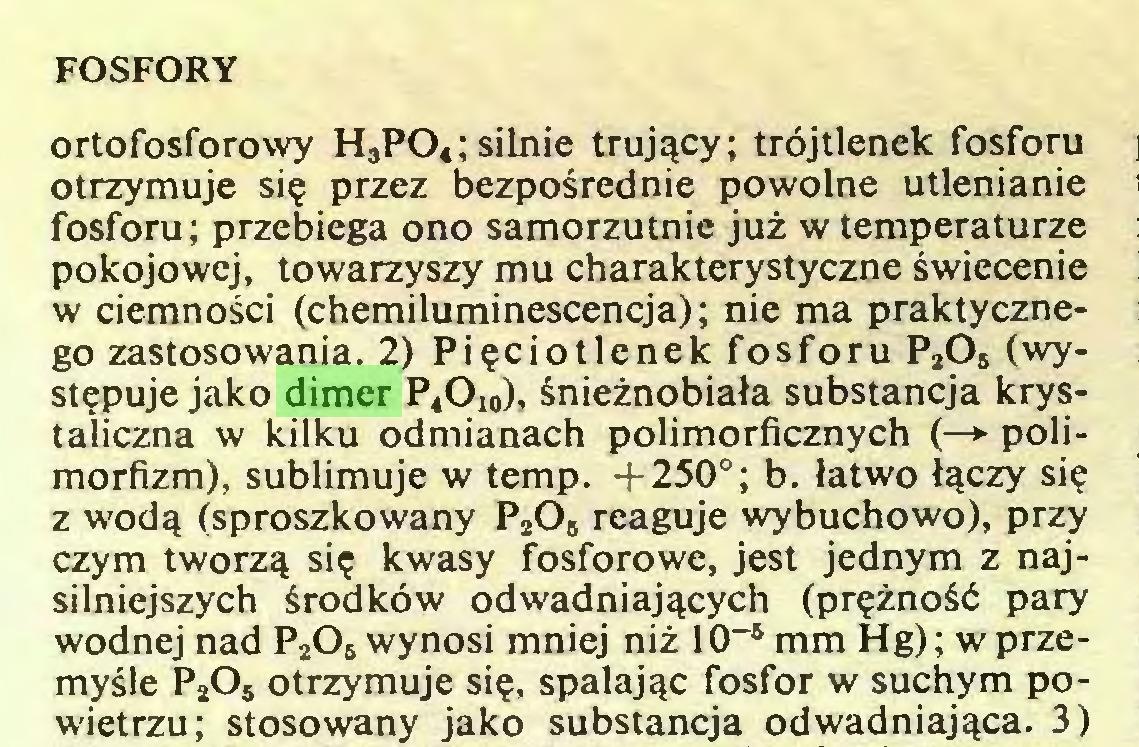 (...) FOSFORY ortofosforowy H3P04; silnie trujący; trójtlenek fosforu otrzymuje się przez bezpośrednie powolne utlenianie fosforu; przebiega ono samorzutnie już w temperaturze pokojowej, towarzyszy mu charakterystyczne świecenie w ciemności (chemiluminescencja); nie ma praktycznego zastosowania. 2) Pięciotlenek fosforu P2Os (występuje jako dimer P4Ol0), śnieżnobiała substancja krystaliczna w kilku odmianach polimorficznych (—► polimorfizm), sublimuje w temp. +250°; b. łatwo łączy się z wodą (sproszkowany P205 reaguje wybuchowo), przy czym tworzą się kwasy fosforowe, jest jednym z najsilniejszych środków odwadniających (prężność pary wodnej nad P206 wynosi mniej niż 10-5 mm Hg); w przemyśle P2Os otrzymuje się, spalając fosfor w suchym powietrzu; stosowany jako substancja odwadniająca. 3)...