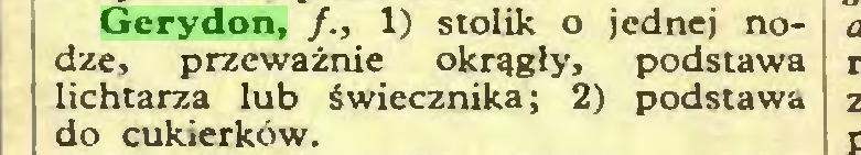 (...) Gerydon, /., 1) stolik o jednej nodze, przeważnie okrągły, podstawa lichtarza lub świecznika; 2) podstawa do cukierków...